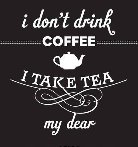 I don't drink coffee I take tea my dear.