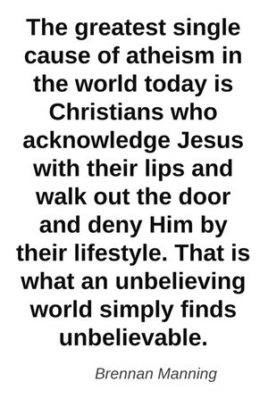 THE GREATEST SINGLE CAUSE OF ATHEISM IN THE WORLD TODAY IS CHRISTIANS WHO ACKNOWLEDGE JESUS WITH THEIR LIPS AND WLK OUT THE DOOR AND DENY HIM BY THEIR LIFESTYLE. THAT IS WHAT AN UNBELIEVING WORLD SIMPLY FINDS UNBELIEVABLE.