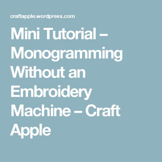 Mini Tutorial – Monogramming Without an Embroidery Machine – Craft Apple