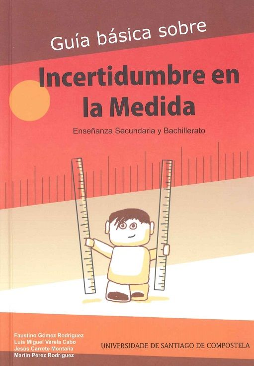 Guía básica sobre incertidumbre en la medida : enseñanza secundaria y bachillerato / Faustino Gómez Rodríguez ... [et al.]