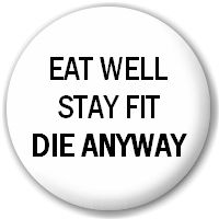 my husband says this almost everytime I say something about eating healthy!! And I say at least I won't feel like crap everyday on the way out!!