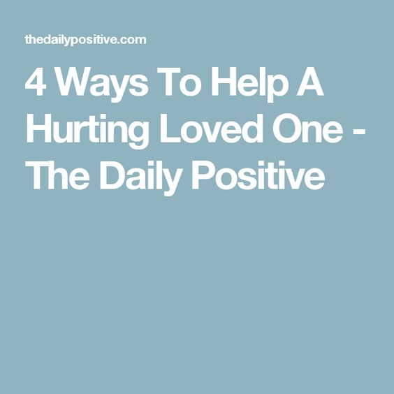4 Ways To Help A Hurting Loved One - The Daily Positive