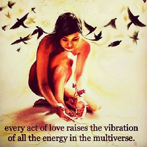 ∆ Vibration...every act of love raises the vibration of all the energy in the multiverse.: