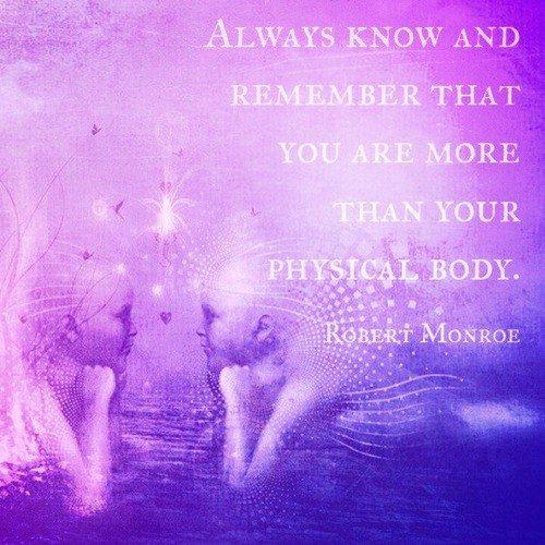 Siempre recuerda que tú eres mucho más que tu cuerpo físico. -Robert Monroe.
