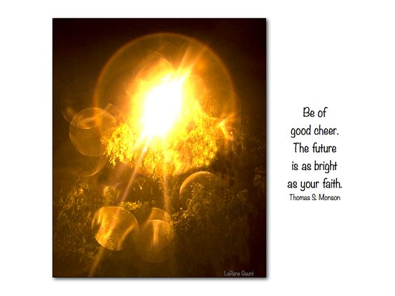 Be of good cheer. The future is as bright as your faith.