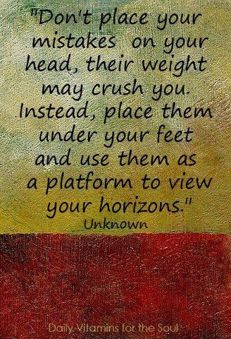 Don't place your mistakes on your head, their weight may crush you. Instead, place them under your feet and use them as a platform to view your horizons.: Words Of Wisdom, Favorite Quote, Don T Place, So True, Inspirational Quotes, Quotes Sayings, Good Advice, Wise Words, Stepping Stones