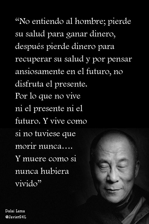 """""""No entiendo al hombre; pierde su salud para ganar dinero, después pierde dinero para recuperar su salud..."""" Dalai Lama"""