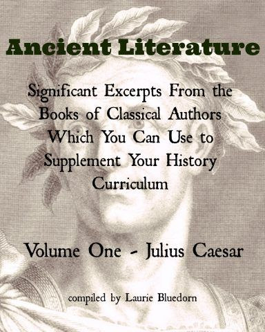 Are you looking for a way to include primary sources into your history lessons? Ancient Literature — Significant Excerpts From the Books of Classical Authors Which You Can Use to Supplement Your History Curriculum Volume One -- Julius Caesar Volume Two -- Alexander the Great Volume Three -- Augustus, Jesus Christ, and Tiberius Volume Four -- Ancient Egypt Volume Five -- Caligula, Claudius, and Paul Volume Six -- Nero, Paul, and the Destruction
