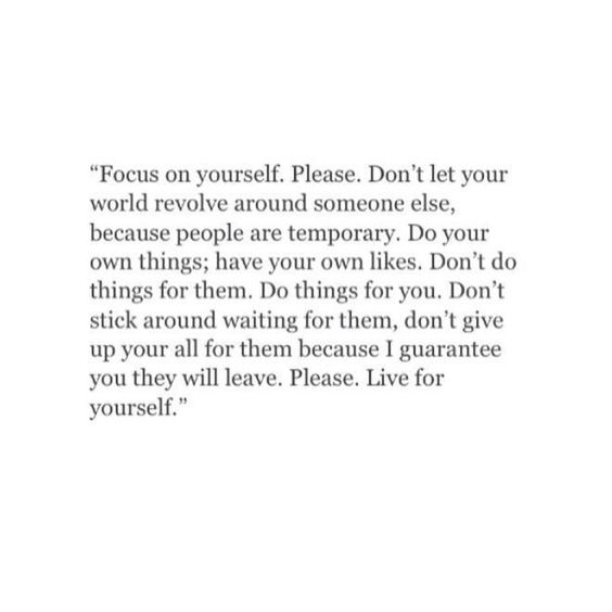 """Focus on yourself. Don't let your world revolve around someone else, because people are temporary. Do your own thing. have your own likes. Don't do things for them. Do things for you. Don't stick around waiting for them. Don't give up your all for them because I guarantee you they will leave. Please. Live for yourself"""""""