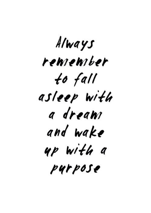 Always remember to fall asleep with a dream and wake up with a purpose. :)
