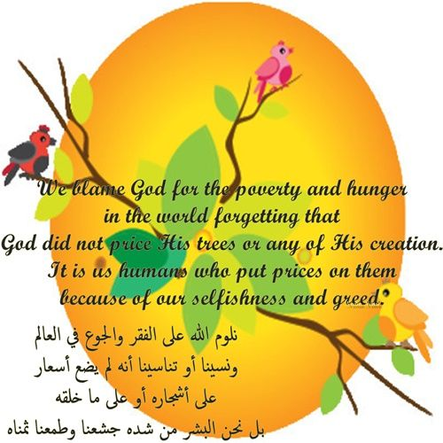 We blame God for the poverty and hunger in the world forgetting that God did not price His trees or any of His creation. It is us humans who put prices on them because of our selfishness and greed.  نلوم الله على الفقر والجوع في العالم ونسينا أو تناسينا أنه لم يضع أسعار على أشجاره أو على ما خلقه بل نحن البشر من شده جشعنا وطمعنا ثمناه