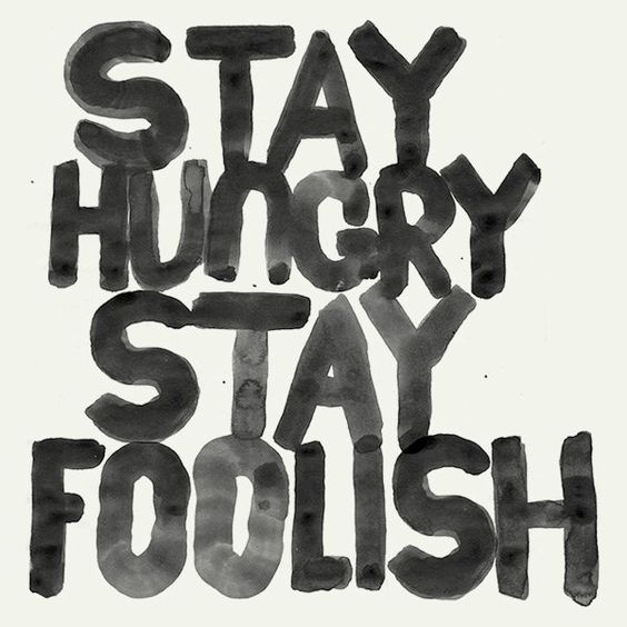 stay hungry. stay foolish. steve jobs.