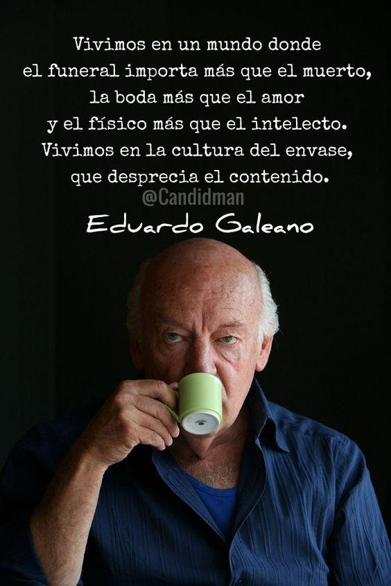"""""""Vivimos en un #Mundo donde el #Funeral importa más que el #Muerto, la #Boda más que el #Amor y el físico más que el #Intelecto. Vivimos en la #Cultura del envase que desprecia el contenido"""". #EduardoGaleano #Frases #FrasesCelebres @candidman:"""
