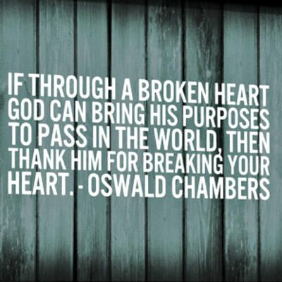 """If through a broken heart God can bring His purposes to pass in the world, then thank Him for breaking your heart."" by Oswald Chambers"