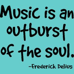 Music is an outburst of the soul.  -Fredrick Delivs: