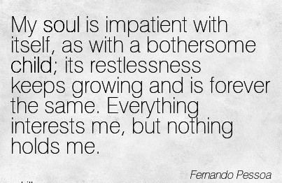 My soul is impatient with itself, as with a bothersome child; its restlessness keeps growing and is forever the same. Everything interests me, but nothing holds me.