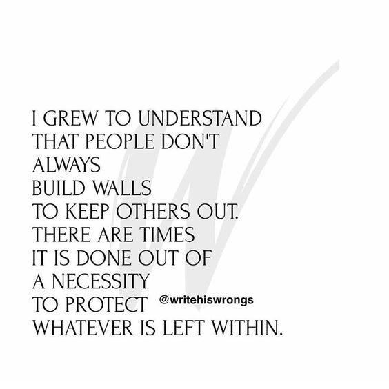 I grew to understand that people don't always build walls to keep others out. There are times it is done out of a necessity to protect whatever is left within.