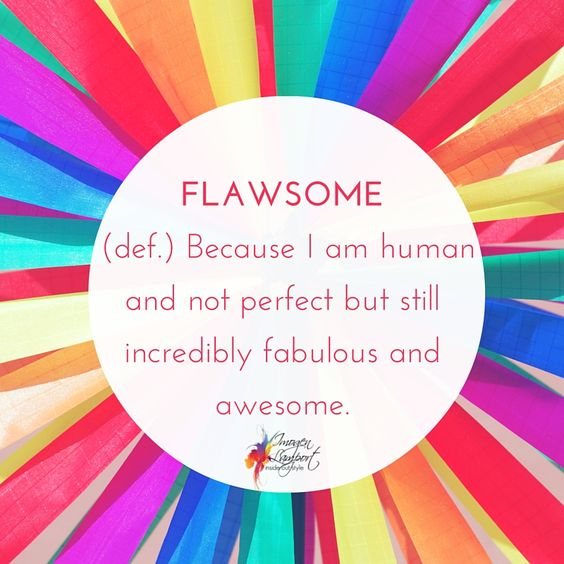 FLAWSOME (def.) Because I am human and not perfect but still incredibly fabulous and awesome