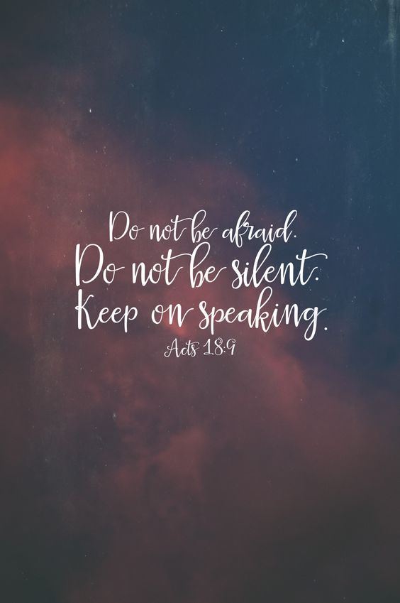 Do not be afraid. Do not be silent, Keep on speaking...:
