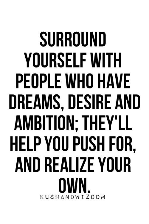 Surround yourSelf with people who have Dreams, Desire and Ambition; they'll help you push for, and Realize your own ..