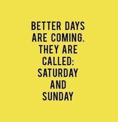Happy Friday quote: Better days are comming. They are called: saturday and sunday: Happy Friday, Called Saturday, Can T Wait, The Weekend, So True, Happy Weekend