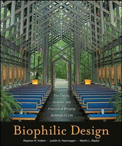 Biophilic Design: The Theory Science and Practice of Bringing Buildings to Life
