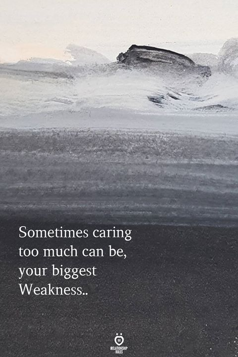 Sometimes Caring Too Much Can Be Your Biggest Weakness Care Too Much Quotes Think Too Much Quotes Caring Too Much