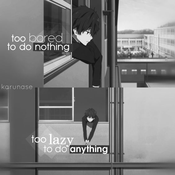 """too bored to do nothing, too lazy to do anything.."" -Anime: Hyouka 
