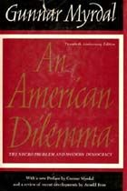 https://archive.org/details/AmericanDilemmaTheNegroProblemAndModernDemocracy An American Dilemma: The Negro Problem and Modern Democracy is a 1944 study of race relations by Nobel-laureate economist Gunnar Myrdal,  funded by The Carnegie Foundation for the Advancement of Teaching. Nearly 1,500 pages, painstakingly detailed what he saw as obstacles to full participation in American society that American Negroes faced as of the 1940s.