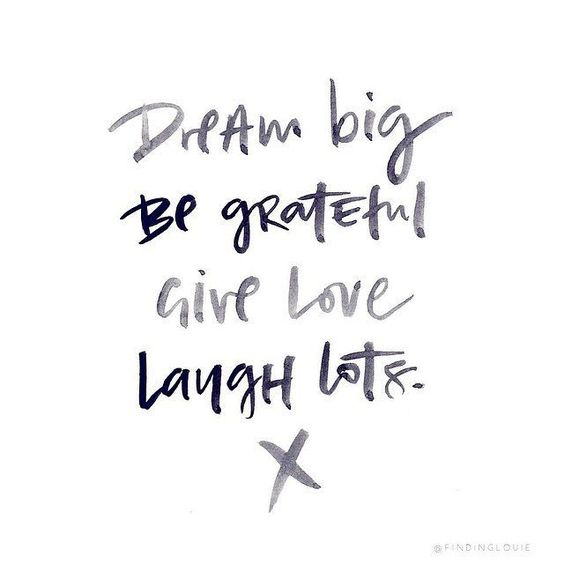 Dream big. Be grateful. Give love. Laugh lots. #wisdom #affirmations #love #gratitude #laughter: