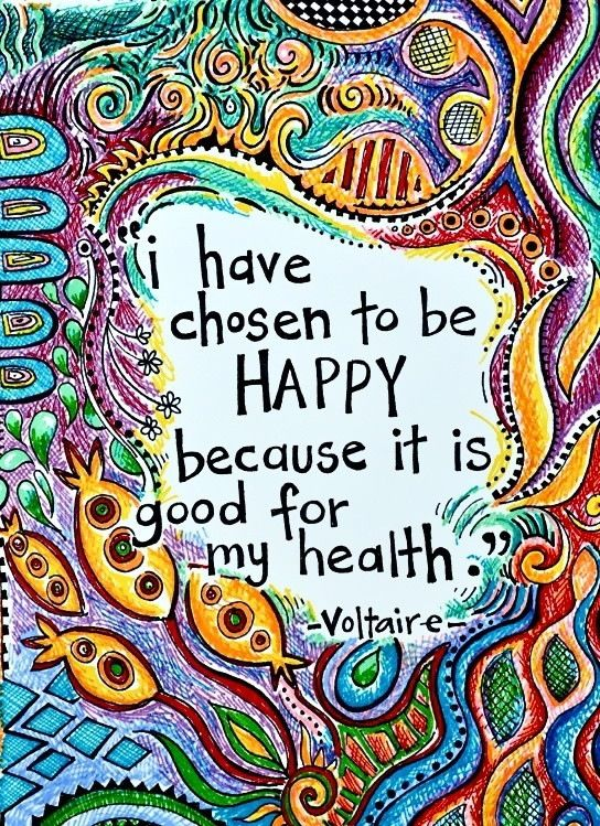 """I have CHOSEN to be happy because it is good for my health.""- Voltaire  When you have been seriously ill to the point of not knowing if you will be here tomorrow, you fully understand and grasp what is important in life. There is joy in the journey."