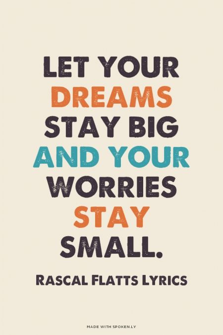 Let your dreams stay big and your worries stay small. - Rascal Flatts Lyrics | Michelle made this with Spoken.ly