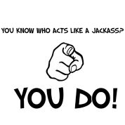 Jackass Humor | You Know Who Acts Like A Jackass? T-Shirt