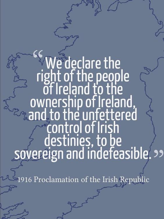 """We declare the right of the people of Ireland to the ownership of Ireland and to the unfettered control of Irish destinies to be sovereign and indefeasible."" 1916 Proclamation of the Irish Republic"