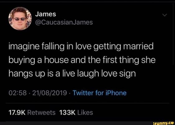 Imagine Falling In Love Getting Married Buying A House And The First Thing She Hangs Up Is A Live Laugh Love Sign 02 58 21 08 2019 Twitter For Iphone Ifun Tumblr Funny Just For Laughs Live Laugh Love