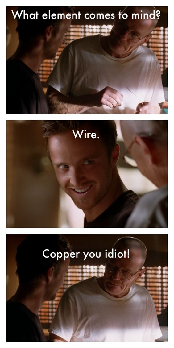 Breaking Bad. Walt: What element comes to mind? Jesse: Wire. Walt: Copper you…