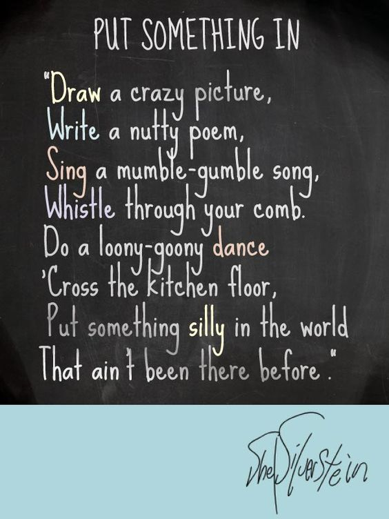 "Shel Silverstein - Put Something In - ""Draw a crazy picture,  Write a nutty poem,  Sing a mumble-gumble song,  Whistle through your comb.  Do a loony-goony dance  'Cross the kitchen floor,  Put something silly in the world  That ain't been there before."":"
