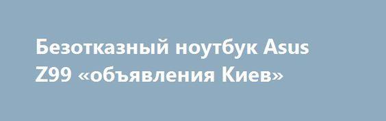 Безотказный ноутбук Asus Z99 «объявления Киев» http://www.mostransregion.ru/d_101/?adv_id=9874 Продам недорогой и безотказный ноутбук Asus Z99. Цена: 2200 грн. Это надежная машина поскольку все чипы на Intel. Никогда не подводил и не подведет! Имеет стандартные параметры именно рабочей повседневной машины. Есть все для интернета и общения: Web-Cam, Wi-Fi, сетевая карта. Справляется со всеми сложными задачами очень шустро: офисные работы, интернет, домашнее использование. Внешний вид хороший…