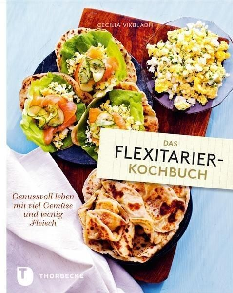 Das Flexitarier Kochbuch Genussvoll Leben Mit Viel Gemuse Und Wenig Fleisch Von Cecilia Vikbladh Thorbecke 2014 Isbn 978 3799505581 Genuss Kochbuch Kochen