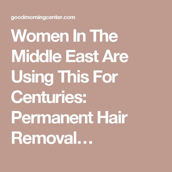 Women In The Middle East Are Using This For Centuries: Permanent Hair Removal…