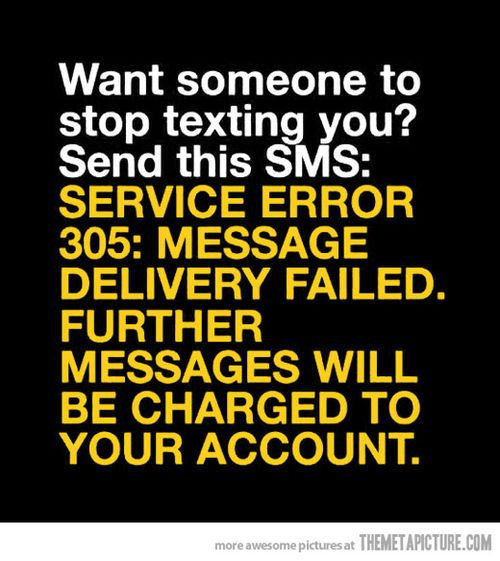 {So doing this in the future} Want someone to stop texting you? Send this SMS: SERVICE ERROR 305: MESSAGE DELIVERY FAILED. FURTHER MESSAGES WILL BE CHARGED TO YOUR ACCOUNT.