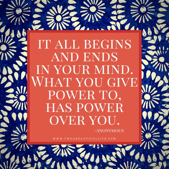 Motivational Monday, It all begins and ends in your mind. What you give power to has power over you. Anonymous quotes, inspirational, overthinging, power quotes.: