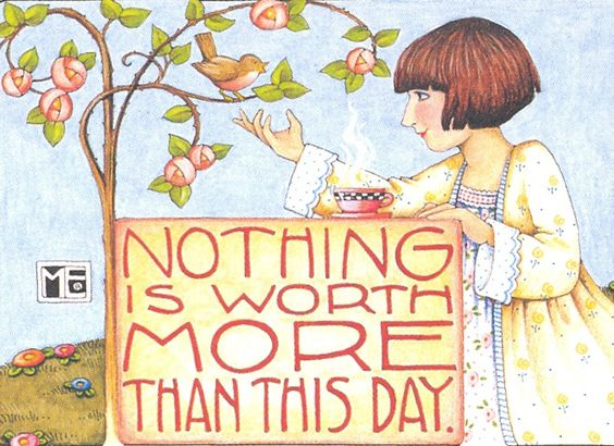 Nothing Is Worth More Than This Day  Art by Mary Engelbreit:
