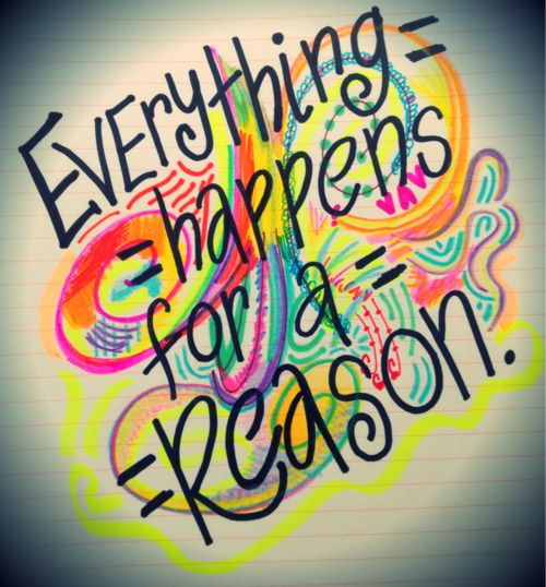 everything happens for a reason....