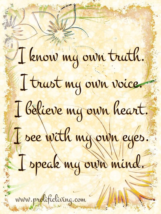I know my own truth. I trust my own voice. I believe my own heart. I see with my own eyes. I speak my own mind.  Trust yourself. It's a hard lesson but it makes life so much easier and happier.   From the FREE Confidence Course: http://www.prolificliving.com/21series: