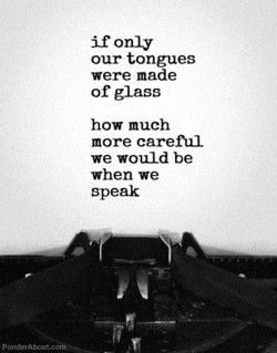 Think before you speak; sticks, stones, and words can hurt; do your words improve the silence?