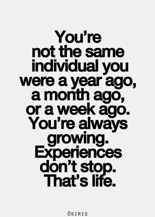 you're not the same individual you were a year ago, a month ago, or a week ago. you're always growing. experiences don't stop. that's life:
