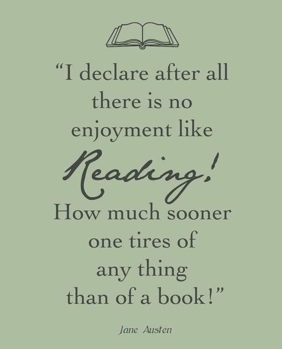 """I declare after all there is no enjoyment like Reading! How much sooner one tires of any thing than of a book!"" - Jane Austen:"