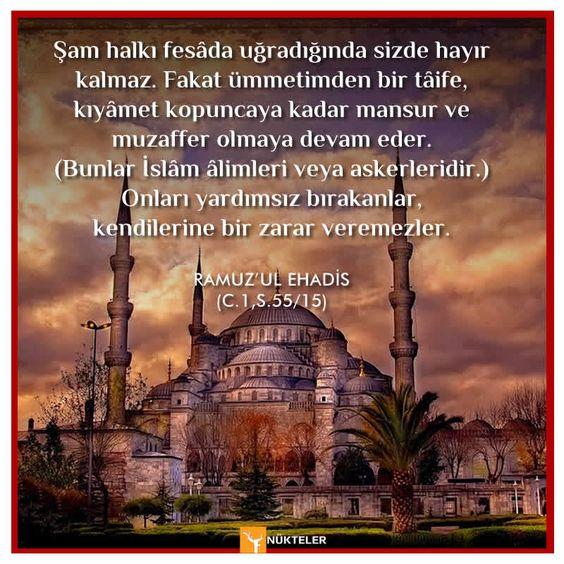 Şam halkı fesâda uğradığında sizde hayır kalmaz. Fakat ümmetimden bir tâife, kıyâmet kopuncaya kadar mansur ve muzaffer olmaya devam eder. (Bunlar İslâm âlimleri veya askerleridir.) Onları yardımsız bırakanlar, kendilerine bir zarar veremezler. #Hadis RAMUZ'UL EHADİS
