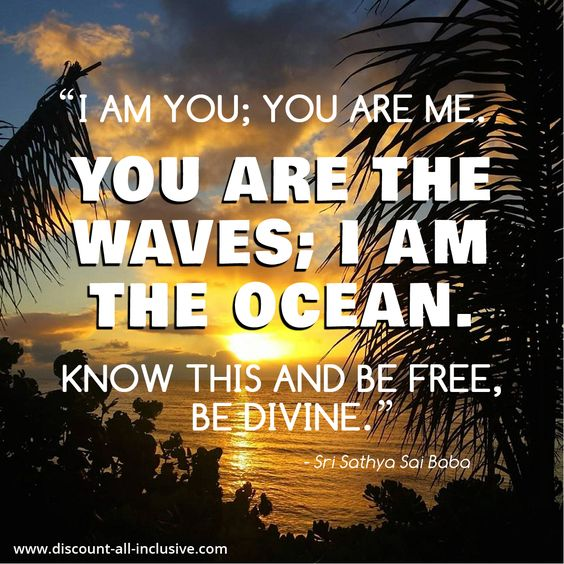 """""""I am you; you are me. You are the waves; I am the ocean. Know this and be free, be divine."""" -Sri Sathya Sai Baba"""